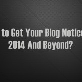 How to Get Your Blog Noticed In 2014 And Beyond?