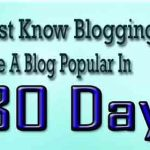 Must Know Blogging Tips To Make A Blog Popular In 30 Days