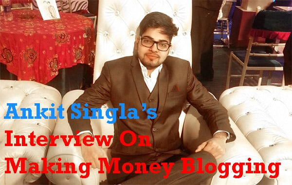 Interview With Ankit Singla On Finding New Ways to Monetize Your Blogs