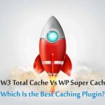 W3 Total Cache Vs WP Super Cache: Best Caching Plugin?