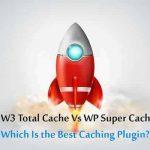 W3 Total Cache Vs WP Super Cache: Best Caching Plugin?