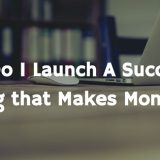 How Do I Launch A Successful Blog that Makes Money in 2018
