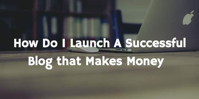 How Do I Launch A Successful Blog that Makes Money in 2016