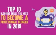 Top 10 Blogging Skills You Need to Become A Professional Blogger In 2019