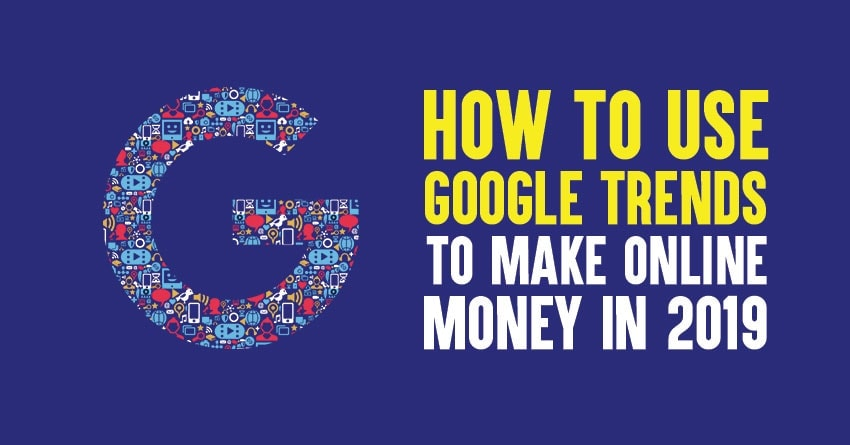 How to Use Google Trends to Make Money in 2019
