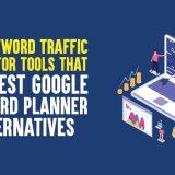 Top 5 Keyword Traffic Estimator Tools That Are Best Google Keyword Planner Alternatives