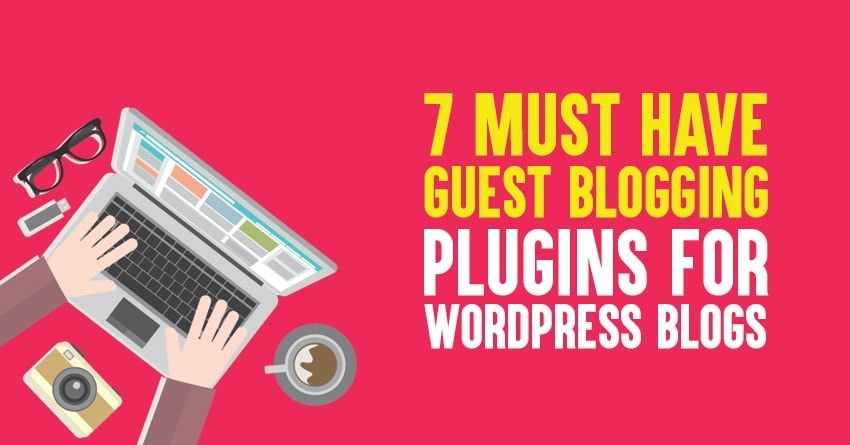 7 Must Have Guest Blogging Plugins for WordPress Blogs