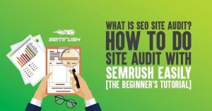 What is SEO Site Audit? How to Do Site Audit with Semrush Easily [The Beginner's Tutorial]