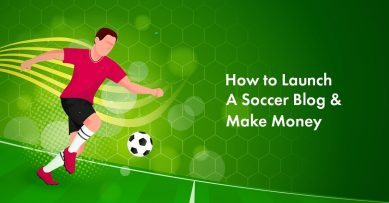 How to Launch a Soccer Blog and Make Money from It in 2020