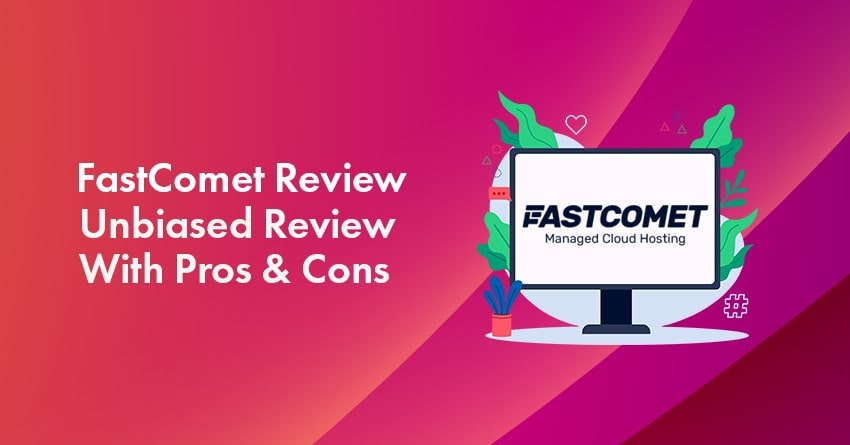 FastComet Review 2021: An Unbiased Review With Pros & Cons